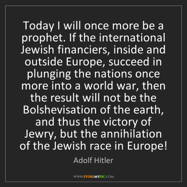 Adolf Hitler: Today I will once more be a prophet. If the international...