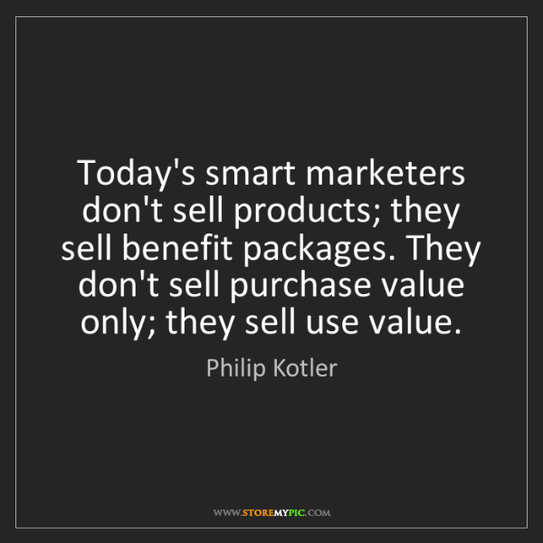 Philip Kotler: Today's smart marketers don't sell products; they sell...