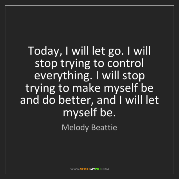 Melody Beattie: Today, I will let go. I will stop trying to control everything....