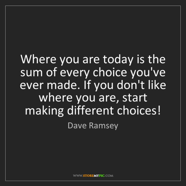 Dave Ramsey: Where you are today is the sum of every choice you've...