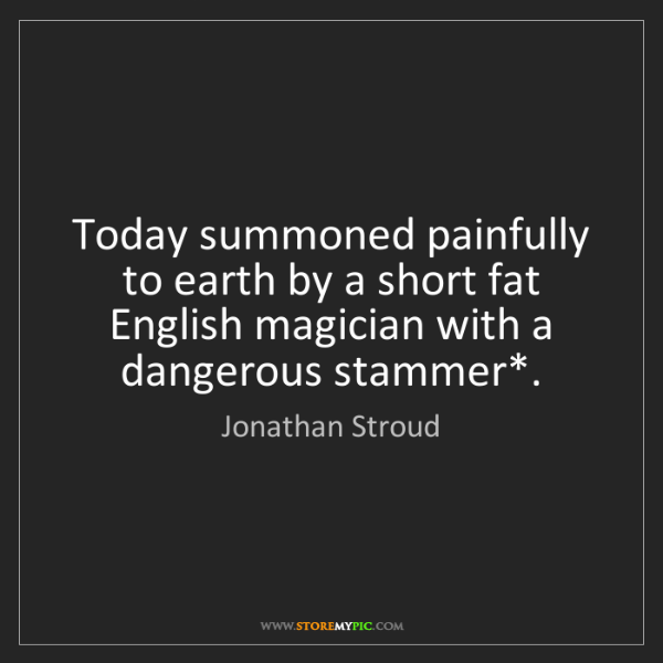 Jonathan Stroud: Today summoned painfully to earth by a short fat English...