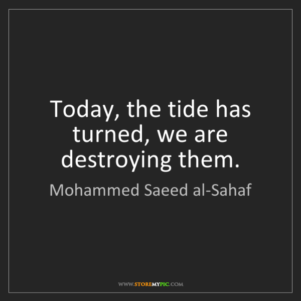 Mohammed Saeed al-Sahaf: Today, the tide has turned, we are destroying them.