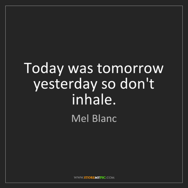 Mel Blanc: Today was tomorrow yesterday so don't inhale.