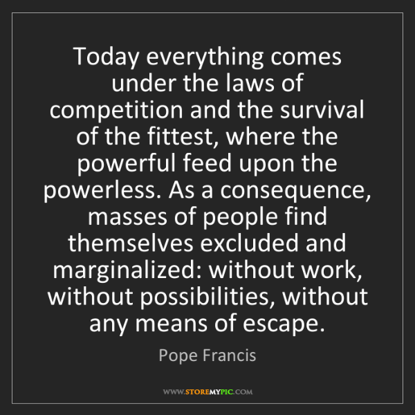 Pope Francis: Today everything comes under the laws of competition...