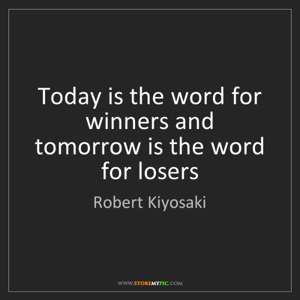 Robert Kiyosaki: Today is the word for winners and tomorrow is the word...