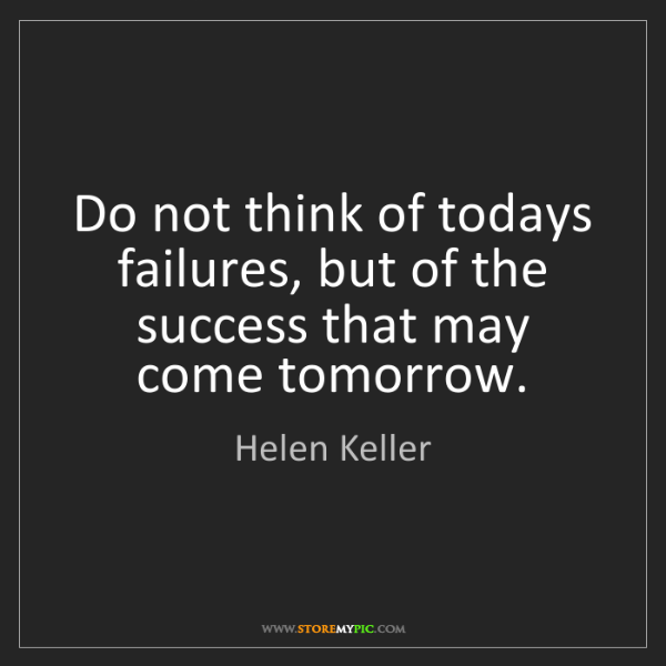 Helen Keller: Do not think of todays failures, but of the success that...