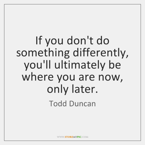 If you don't do something differently, you'll ultimately be where you are ...
