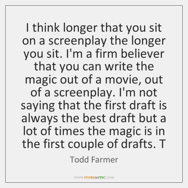 I think longer that you sit on a screenplay the longer you ...