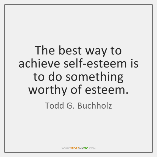 The best way to achieve self-esteem is to do something worthy of ...