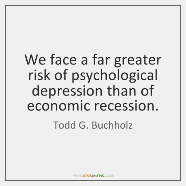 We face a far greater risk of psychological depression than of economic ...