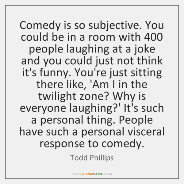 Comedy is so subjective. You could be in a room with 400 people ...