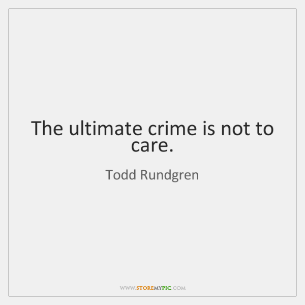 The ultimate crime is not to care.