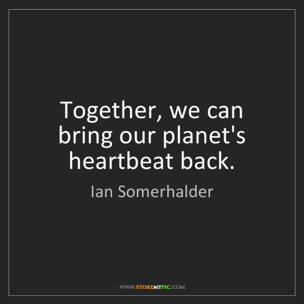 Ian Somerhalder: Together, we can bring our planet's heartbeat back.