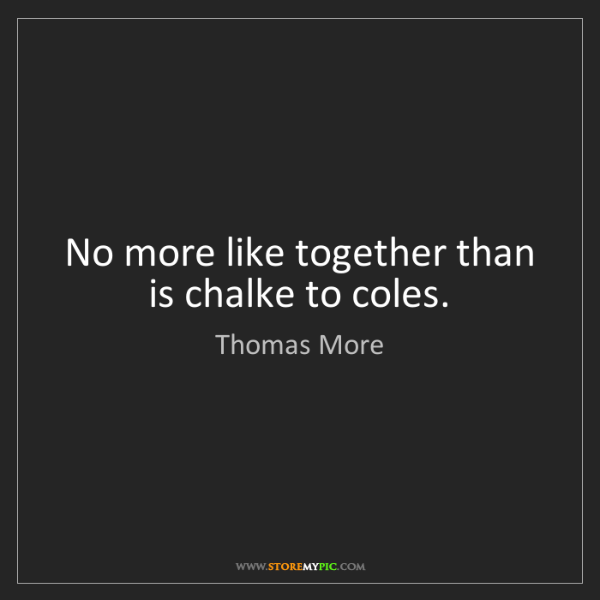Thomas More: No more like together than is chalke to coles.