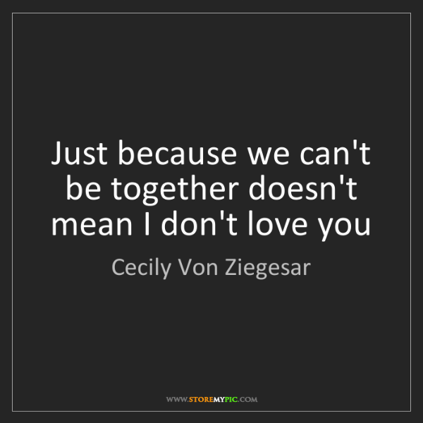 Cecily Von Ziegesar: Just because we can't be together doesn't mean I don't...