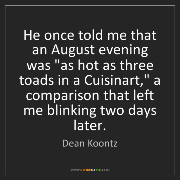 "Dean Koontz: He once told me that an August evening was ""as hot as..."