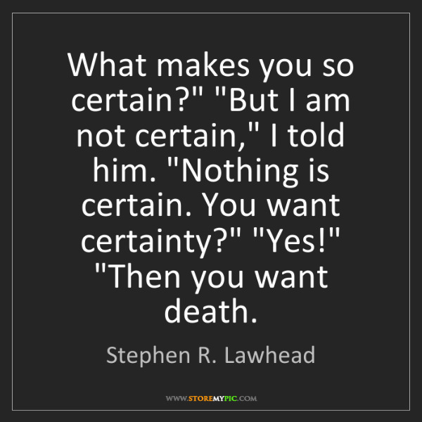 "Stephen R. Lawhead: What makes you so certain?"" ""But I am not certain,"" I..."