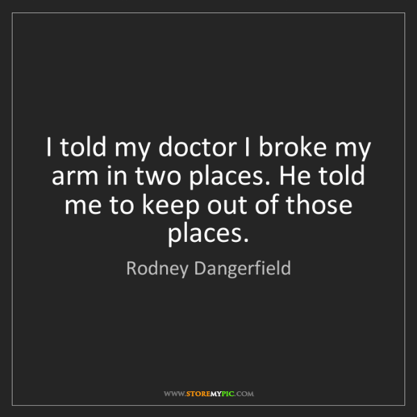 Rodney Dangerfield: I told my doctor I broke my arm in two places. He told...