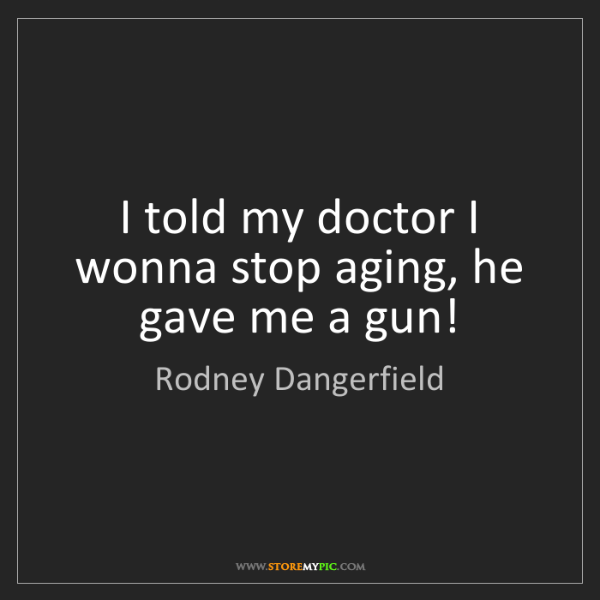 Rodney Dangerfield: I told my doctor I wonna stop aging, he gave me a gun!