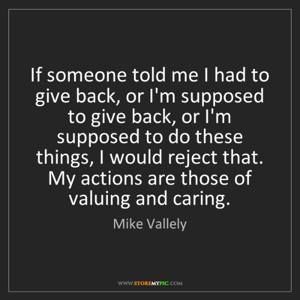 Mike Vallely: If someone told me I had to give back, or I'm supposed...