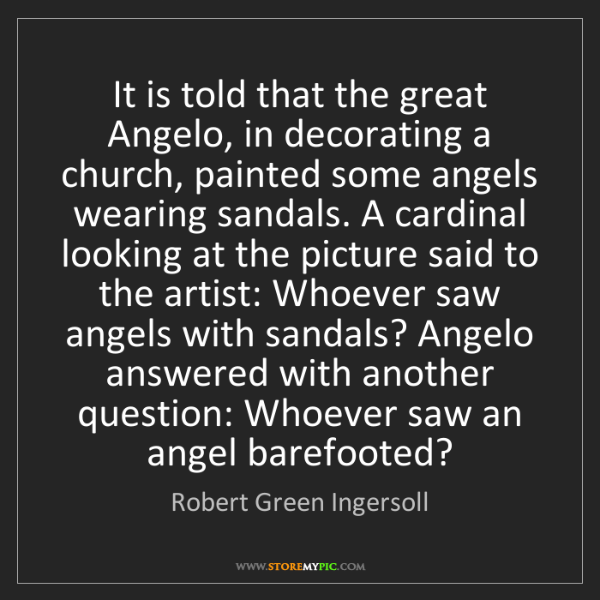 Robert Green Ingersoll: It is told that the great Angelo, in decorating a church,...