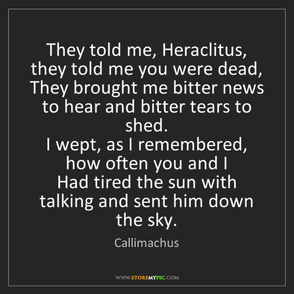 Callimachus: They told me, Heraclitus, they told me you were dead,...