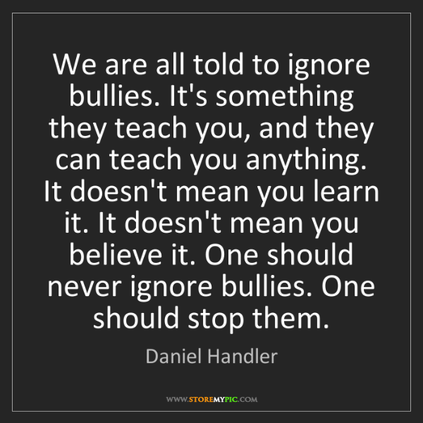 Daniel Handler: We are all told to ignore bullies. It's something they...