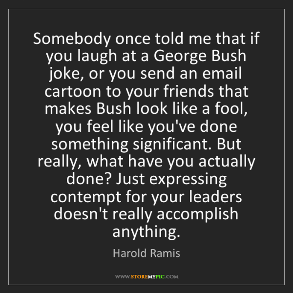 Harold Ramis: Somebody once told me that if you laugh at a George Bush...