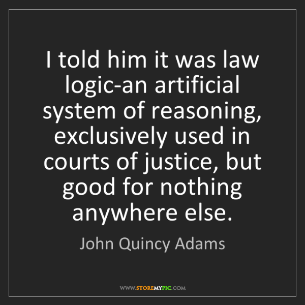John Quincy Adams: I told him it was law logic-an artificial system of reasoning,...