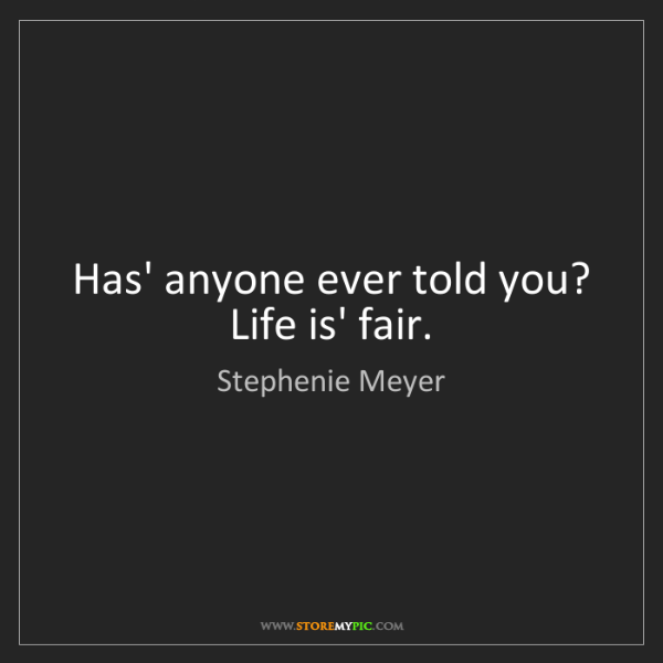 Stephenie Meyer: Has' anyone ever told you? Life is' fair.