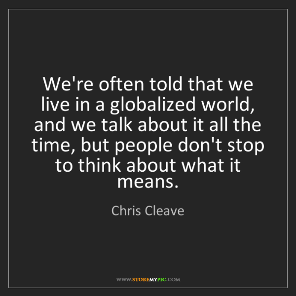 Chris Cleave: We're often told that we live in a globalized world,...