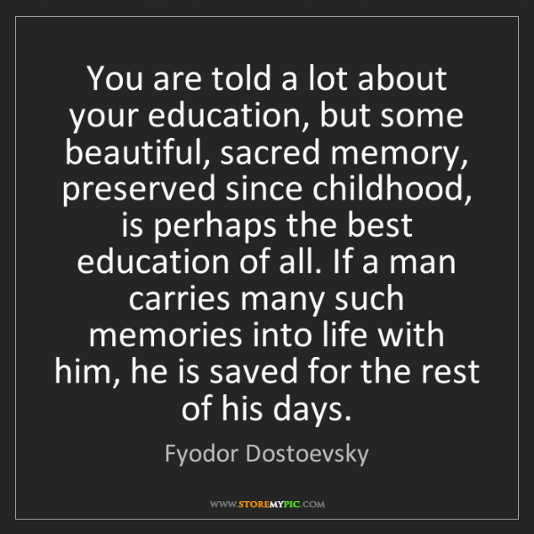 Fyodor Dostoevsky: You are told a lot about your education, but some beautiful,...