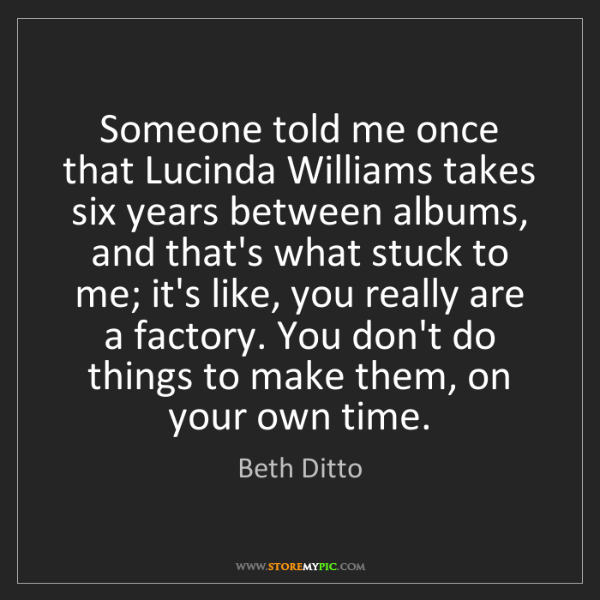 Beth Ditto: Someone told me once that Lucinda Williams takes six...