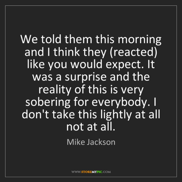 Mike Jackson: We told them this morning and I think they (reacted)...