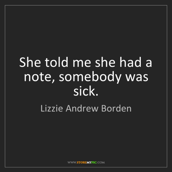 Lizzie Andrew Borden: She told me she had a note, somebody was sick.
