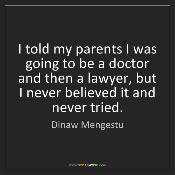 Dinaw Mengestu: I told my parents I was going to be a doctor and then...
