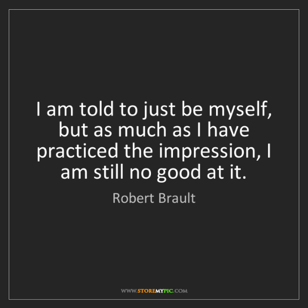 Robert Brault: I am told to just be myself, but as much as I have practiced...
