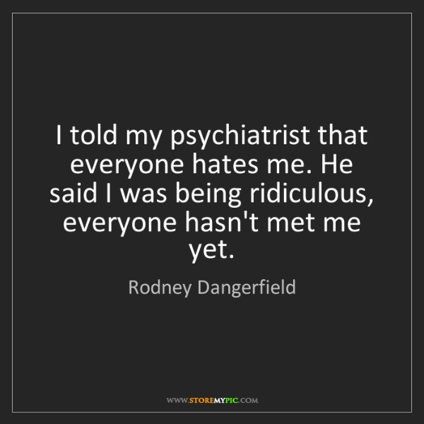 Rodney Dangerfield: I told my psychiatrist that everyone hates me. He said...