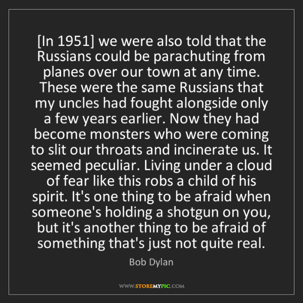 Bob Dylan: [In 1951] we were also told that the Russians could be...