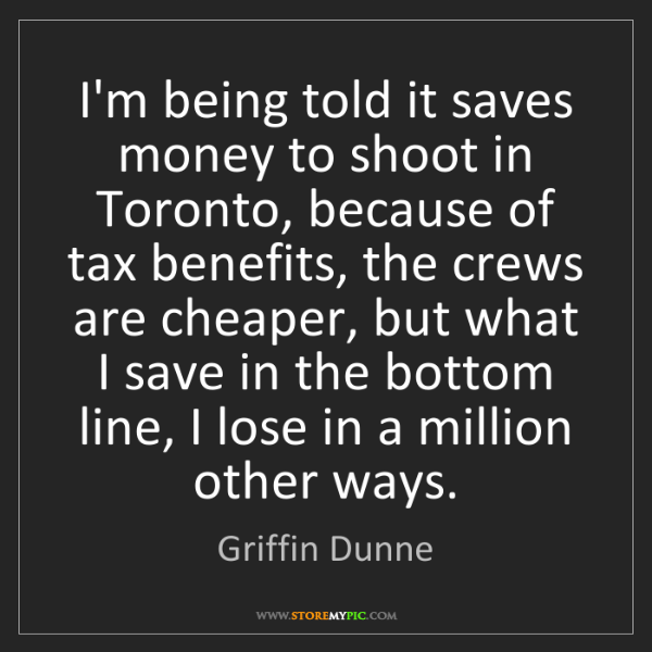 Griffin Dunne: I'm being told it saves money to shoot in Toronto, because...