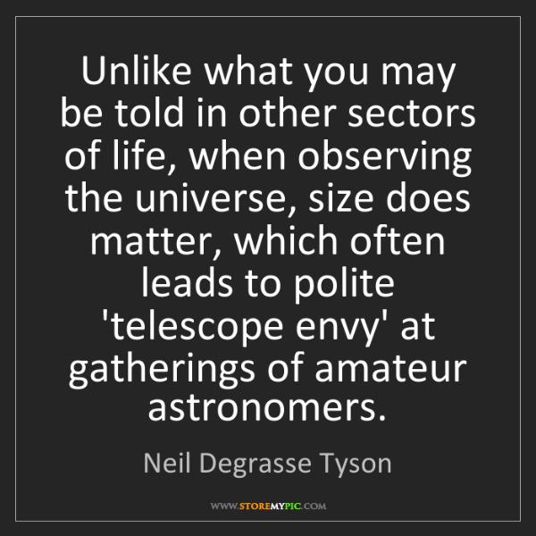 Neil Degrasse Tyson: Unlike what you may be told in other sectors of life,...