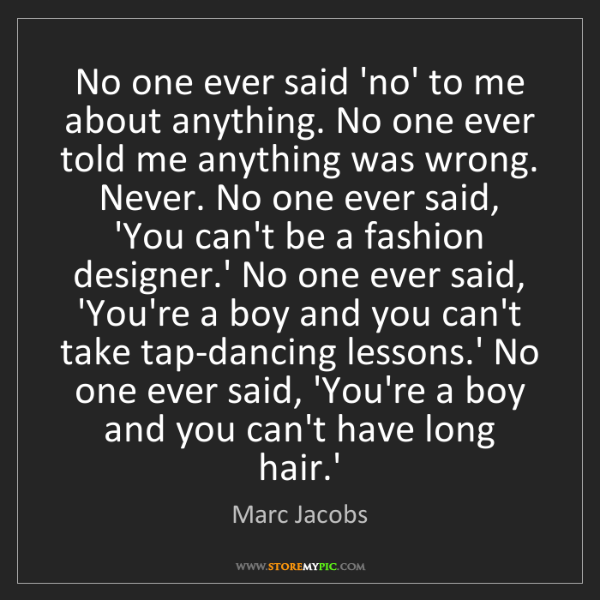 Marc Jacobs: No one ever said 'no' to me about anything. No one ever...