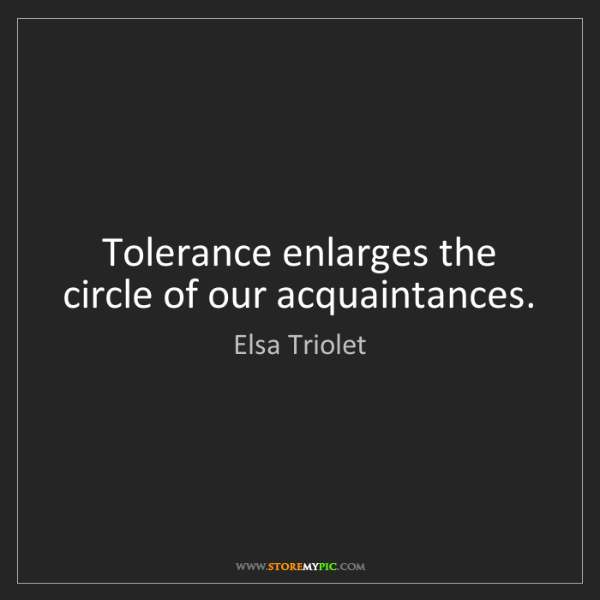 Elsa Triolet: Tolerance enlarges the circle of our acquaintances.