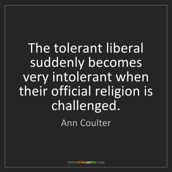 Ann Coulter: The tolerant liberal suddenly becomes very intolerant...