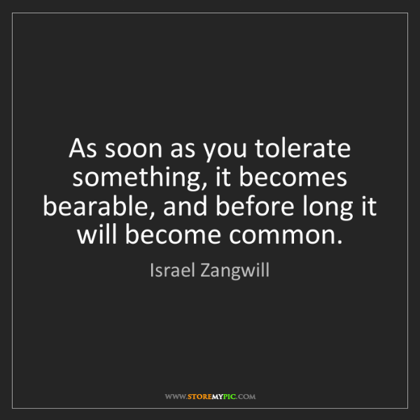 Israel Zangwill: As soon as you tolerate something, it becomes bearable,...