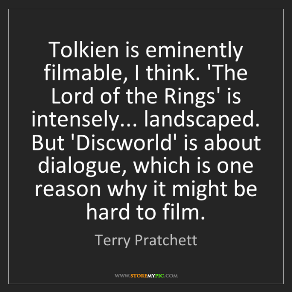 Terry Pratchett: Tolkien is eminently filmable, I think. 'The Lord of...