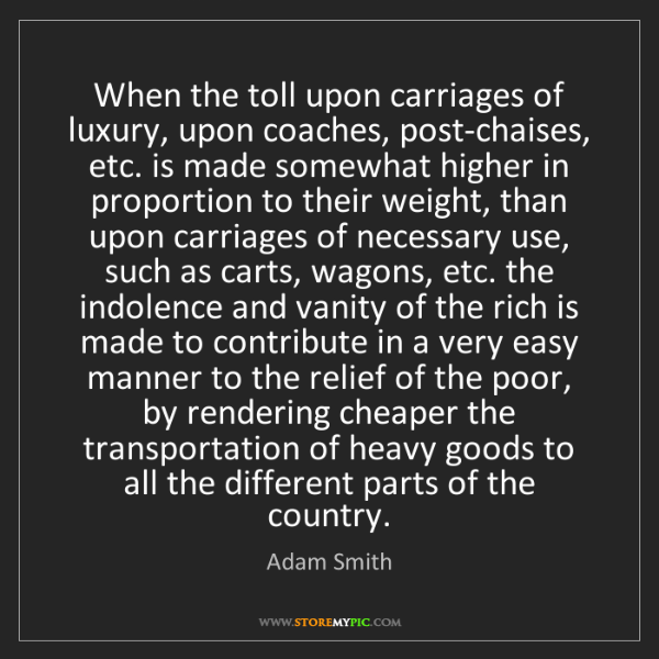 Adam Smith: When the toll upon carriages of luxury, upon coaches,...