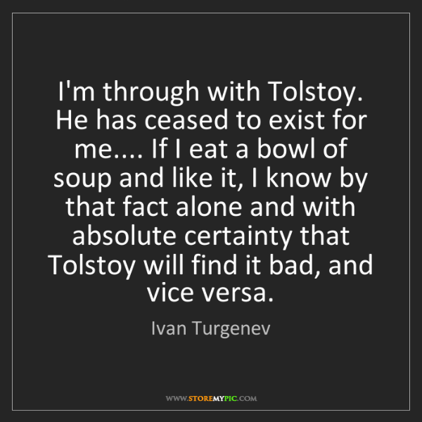 Ivan Turgenev: I'm through with Tolstoy. He has ceased to exist for...