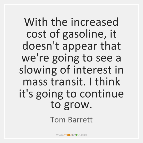With the increased cost of gasoline, it doesn't appear that we're going ...