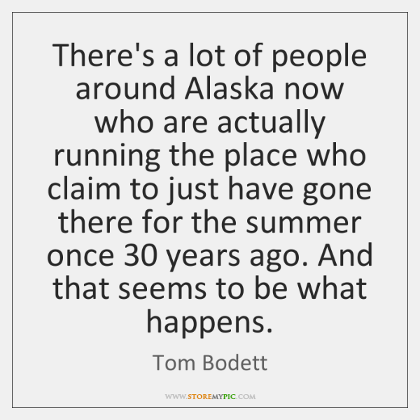 There's a lot of people around Alaska now who are actually running ...